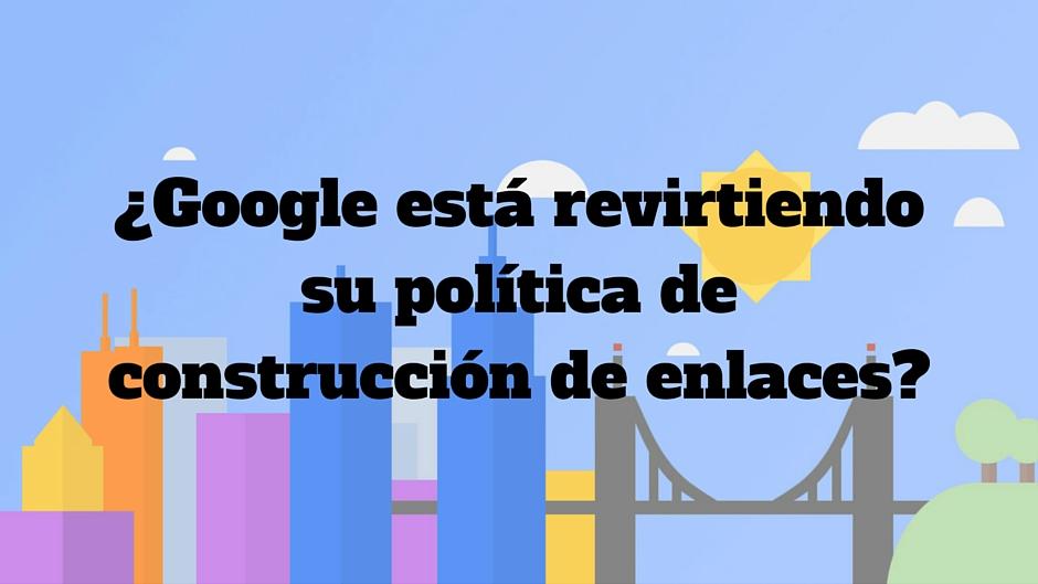 ¿Google está revirtiendo su política de construcción de enlaces?